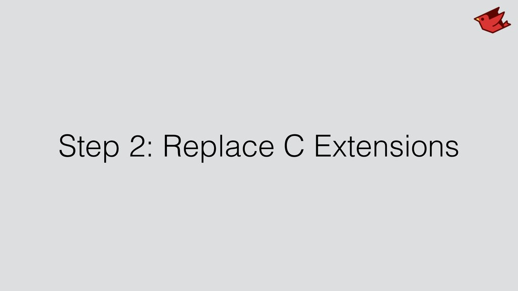 Step 2: Replace C Extensions
