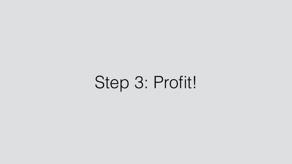 Step 3: Profit!
