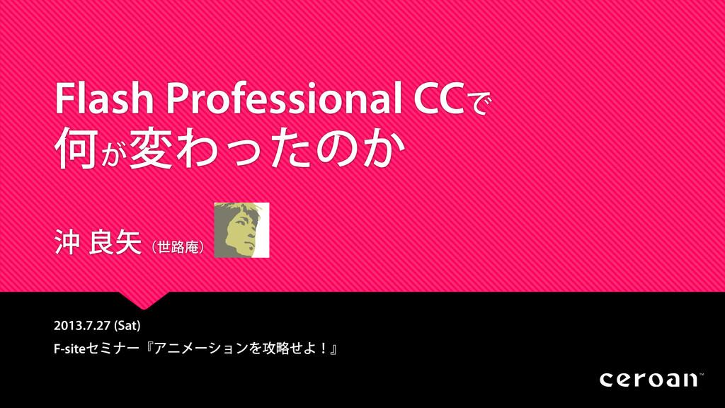 Flash Professional CCで 何が 変わったのか 沖 良矢(世路庵) 2013...
