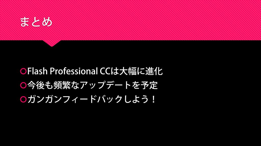 まとめ Flash Professional CCは大幅に進化 今後も頻繁なアップデートを...