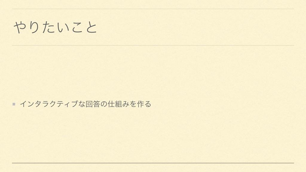 Γ͍ͨ͜ͱ ΠϯλϥΫςΟϒͳճͷΈΛ࡞Δ