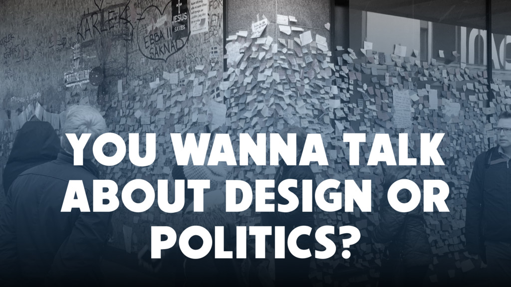 YOU WANNA TALK ABOUT DESIGN OR POLITICS?