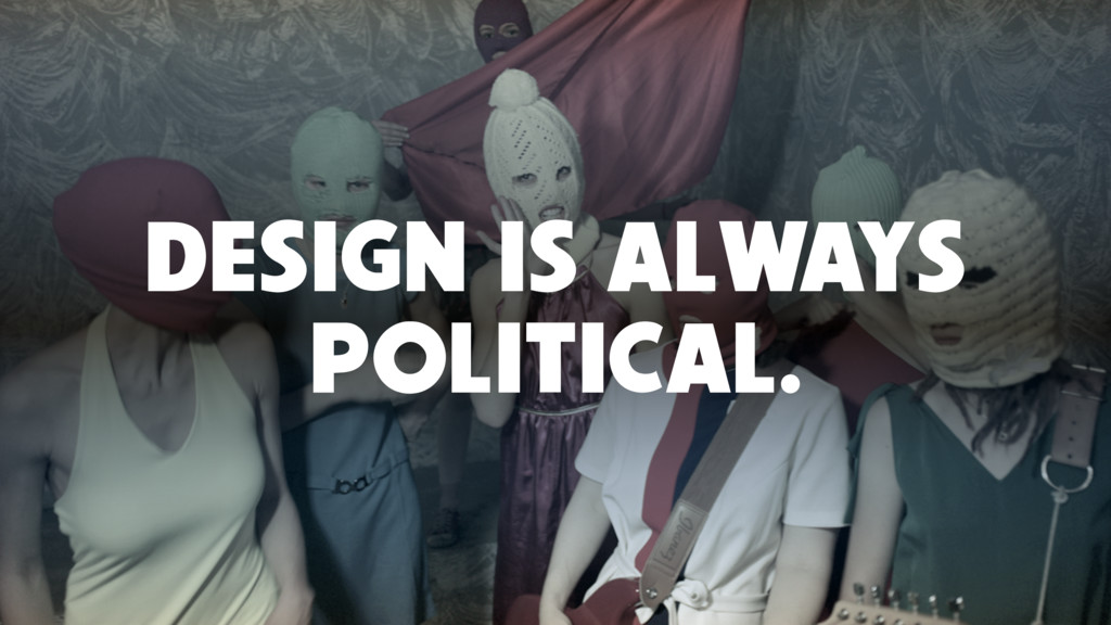DESIGN IS ALWAYS POLITICAL.