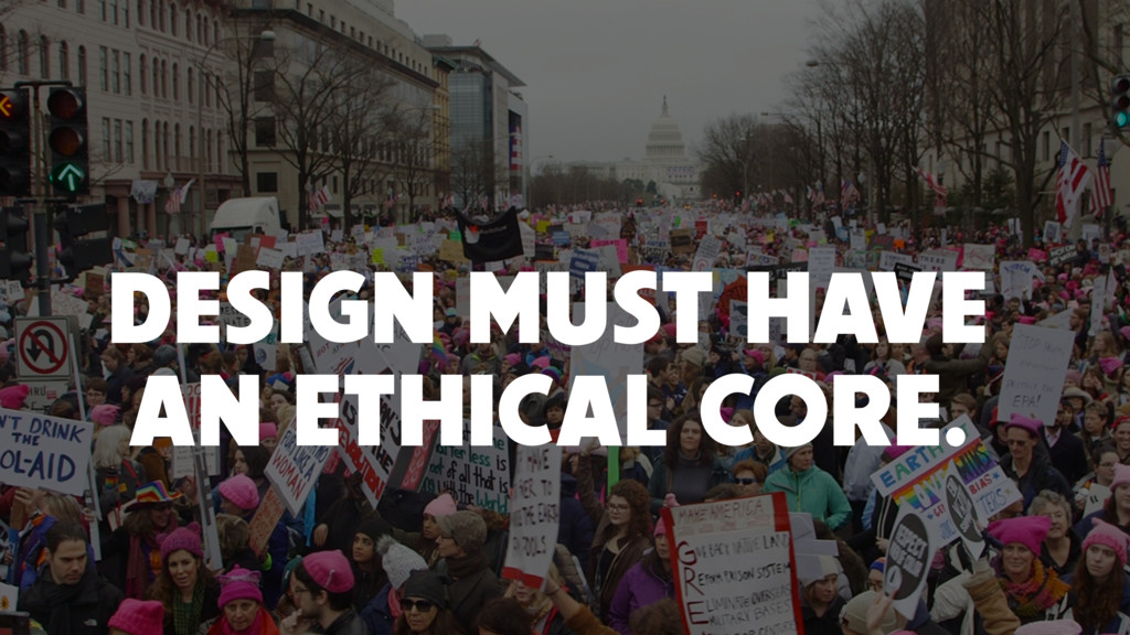 DESIGN MUST HAVE AN ETHICAL CORE.