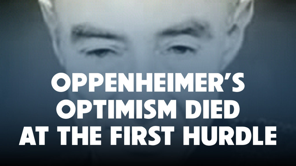 OPPENHEIMER'S OPTIMISM DIED AT THE FIRST HURDLE