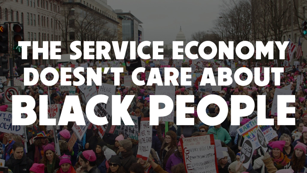 THE SERVICE ECONOMY DOESN'T CARE ABOUT BLACK PE...