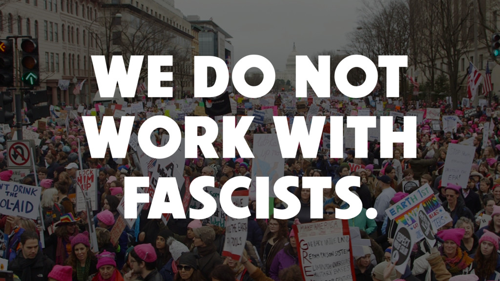 WE DO NOT WORK WITH FASCISTS.