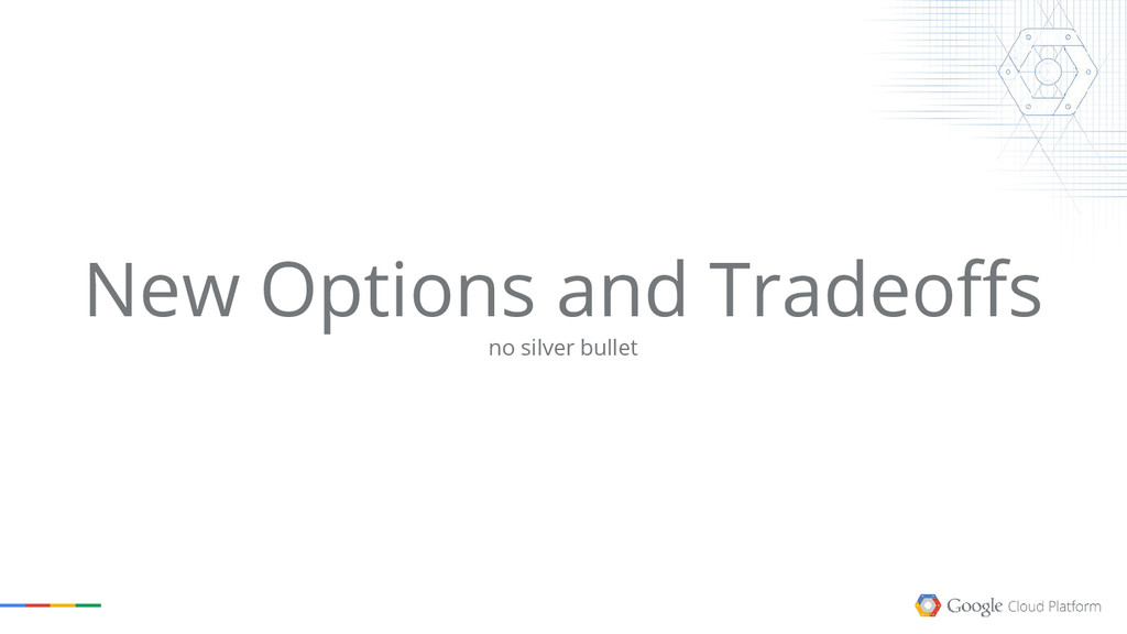New Options and Tradeoffs no silver bullet