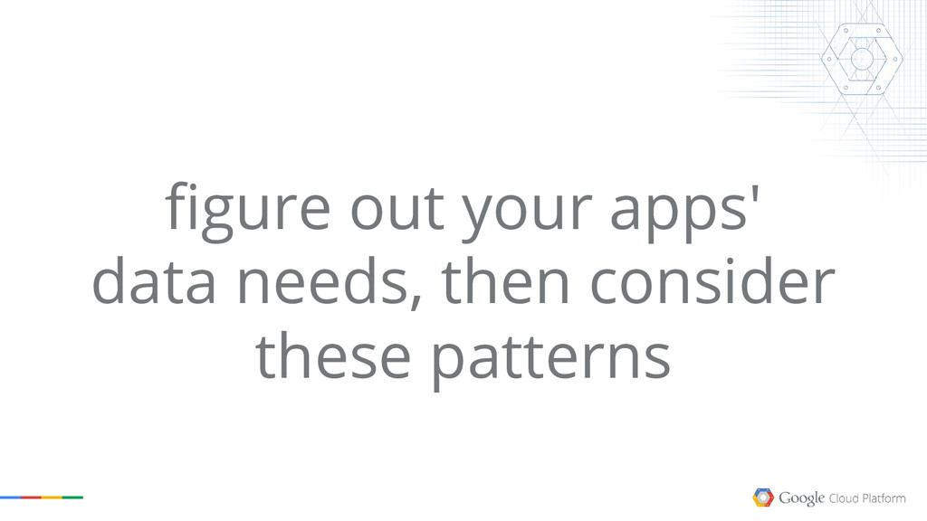 figure out your apps' data needs, then consider...