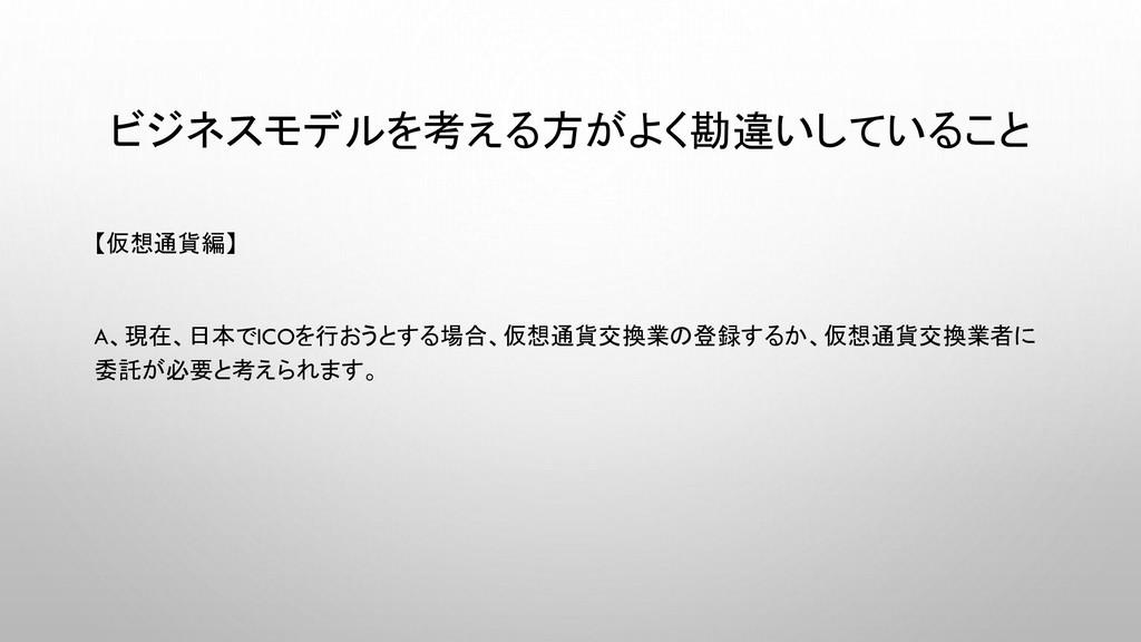 ビジネスモデルを考える方がよく勘違いしていること 【仮想通貨編】 A、現在、日本でICOを行お...
