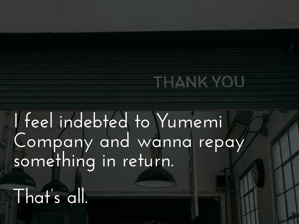 I feel indebted to Yumemi Company and wanna rep...