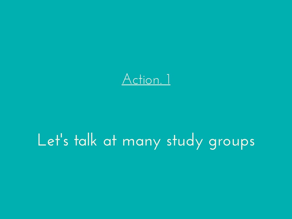 Action. 1 Let's talk at many study groups