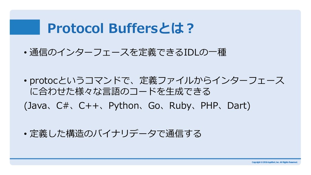 Protocol Buffersとは︖ • 通信のインターフェースを定義できるIDLの⼀種 •...