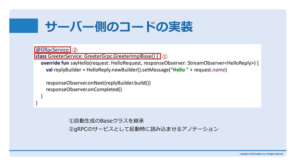 サーバー側のコードの実装 ①⾃動⽣成のBaseクラスを継承 ②gRPCのサービスとして起動時に...