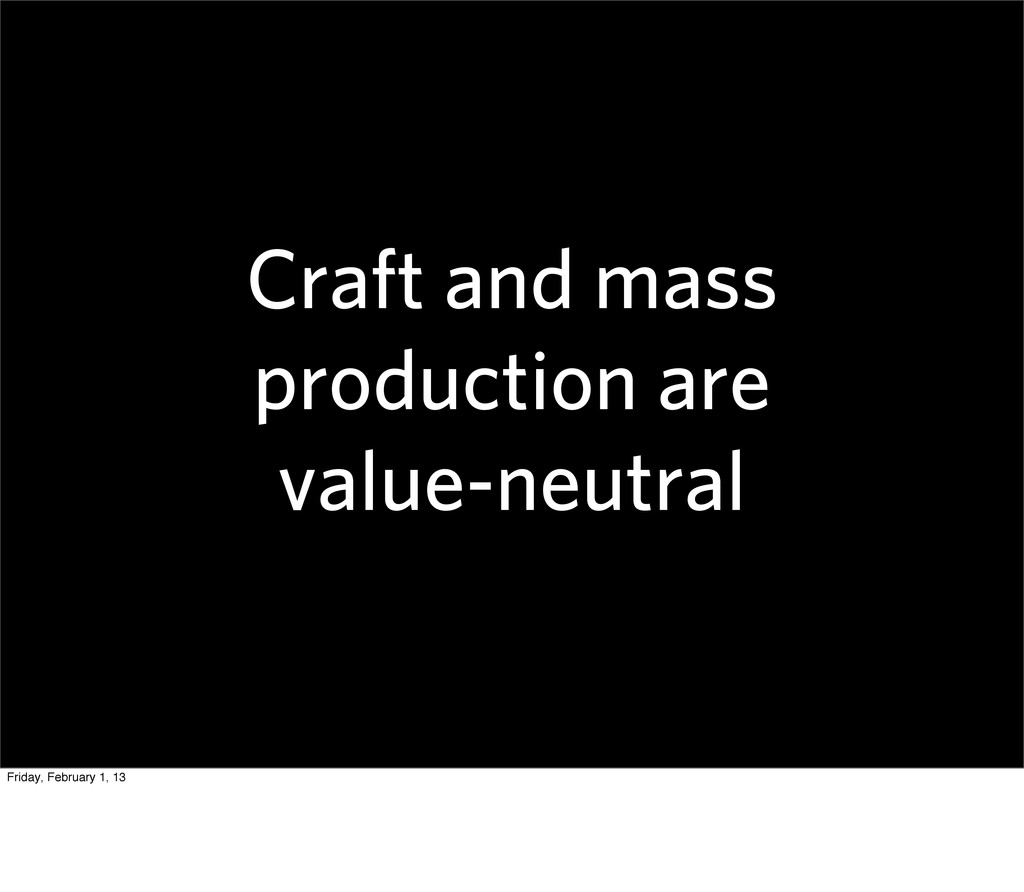 Craft and mass production are value-neutral Fri...