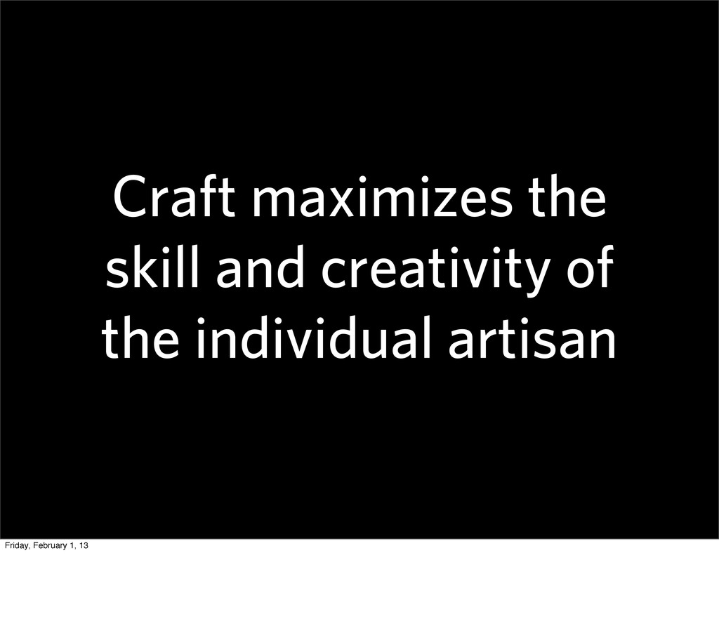 Craft maximizes the skill and creativity of the...
