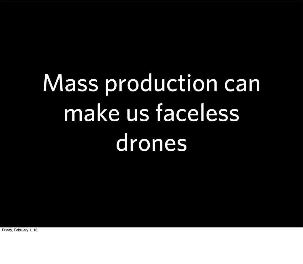 Mass production can make us faceless drones Fri...