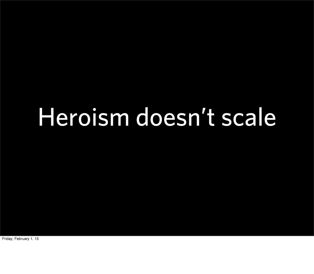 Heroism doesn't scale Friday, February 1, 13