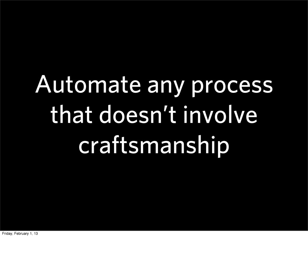 Automate any process that doesn't involve craft...