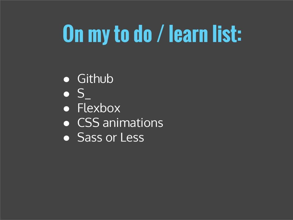 On my to do / learn list: ● Github ● S_ ● Flexb...