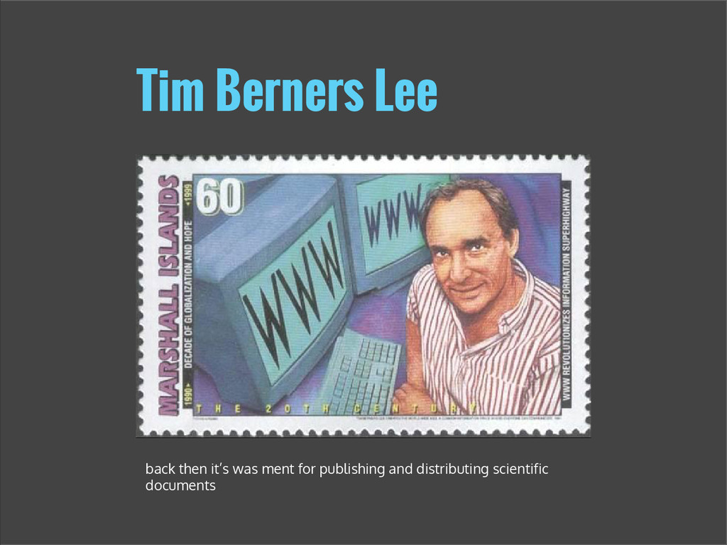 Tim Berners Lee back then it's was ment for pub...