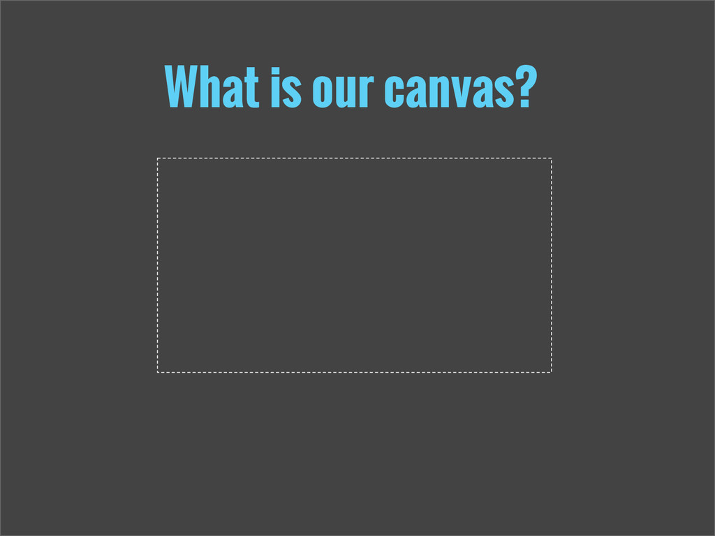 What is our canvas?