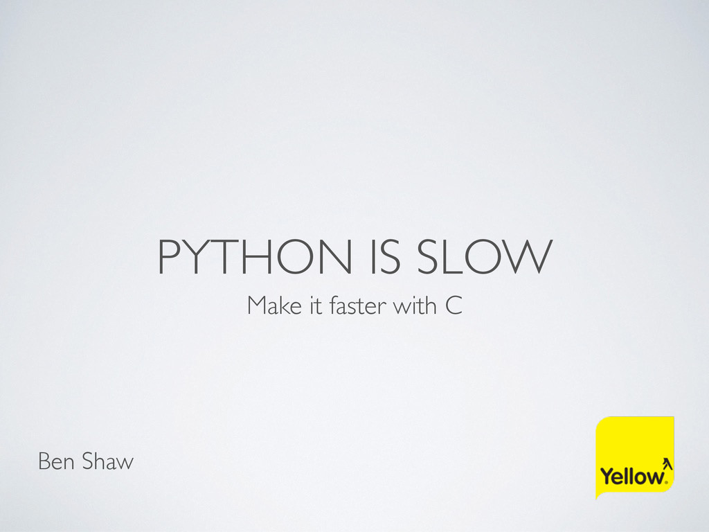 PYTHON IS SLOW Make it faster with C Ben Shaw