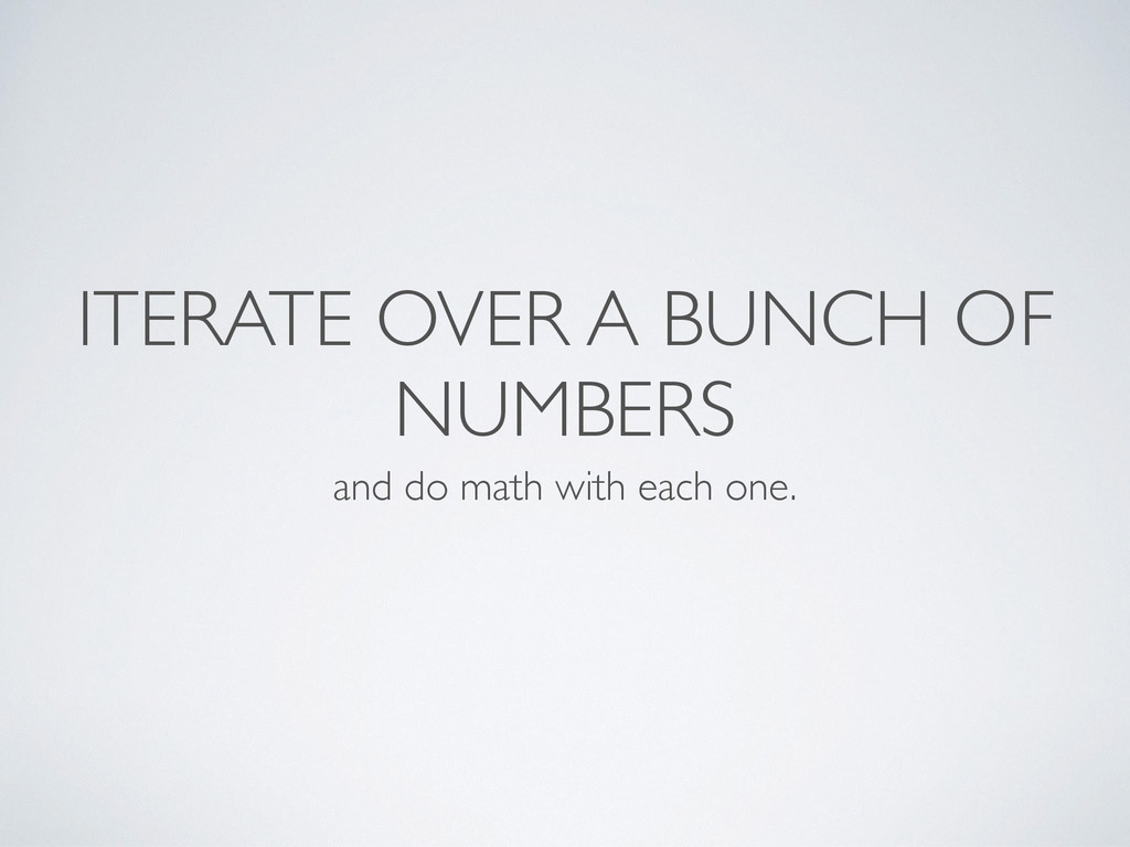 ITERATE OVER A BUNCH OF NUMBERS and do math wit...