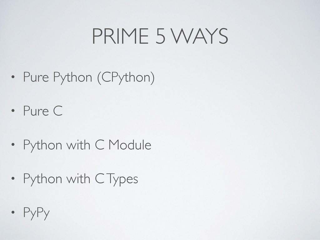 PRIME 5 WAYS • Pure Python (CPython) • Pure C •...