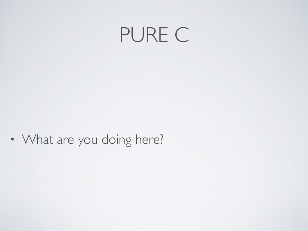PURE C • What are you doing here?