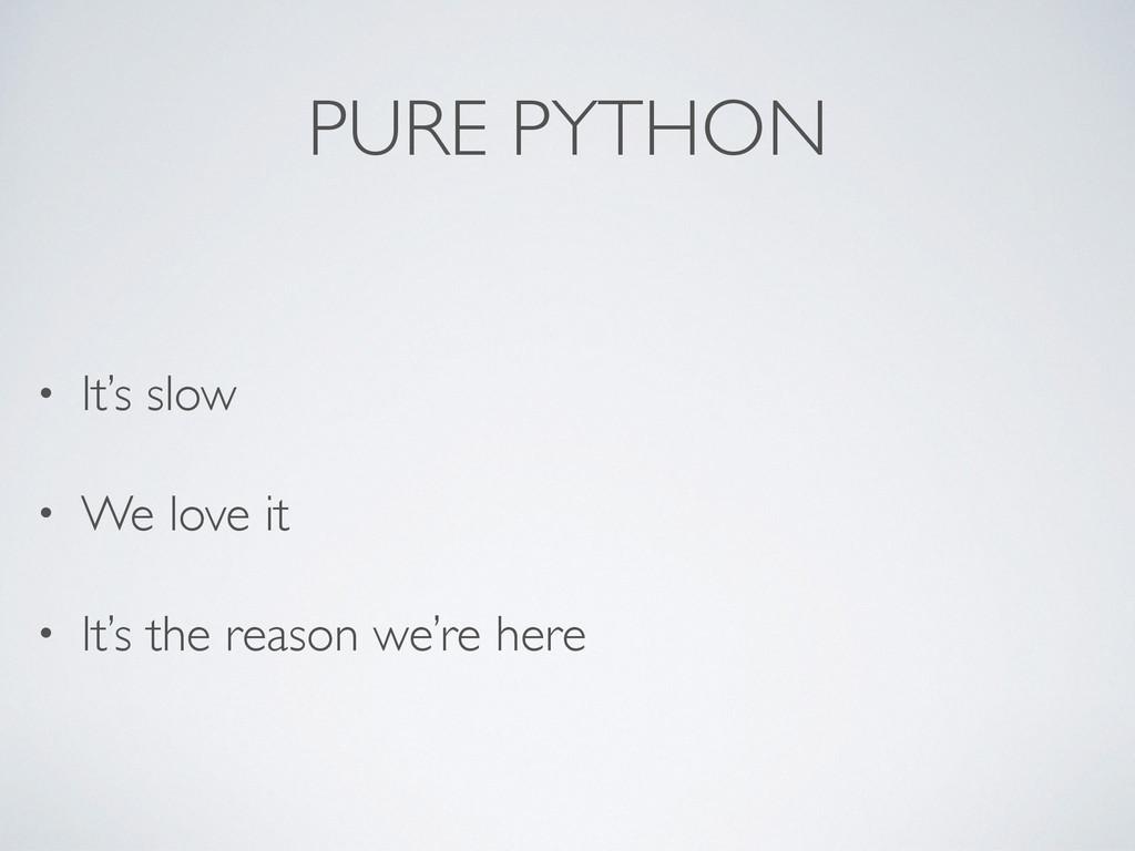 PURE PYTHON • It's slow • We love it • It's the...