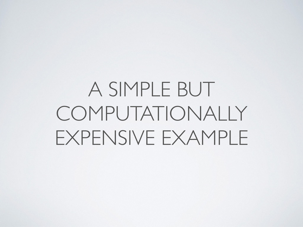 A SIMPLE BUT COMPUTATIONALLY EXPENSIVE EXAMPLE