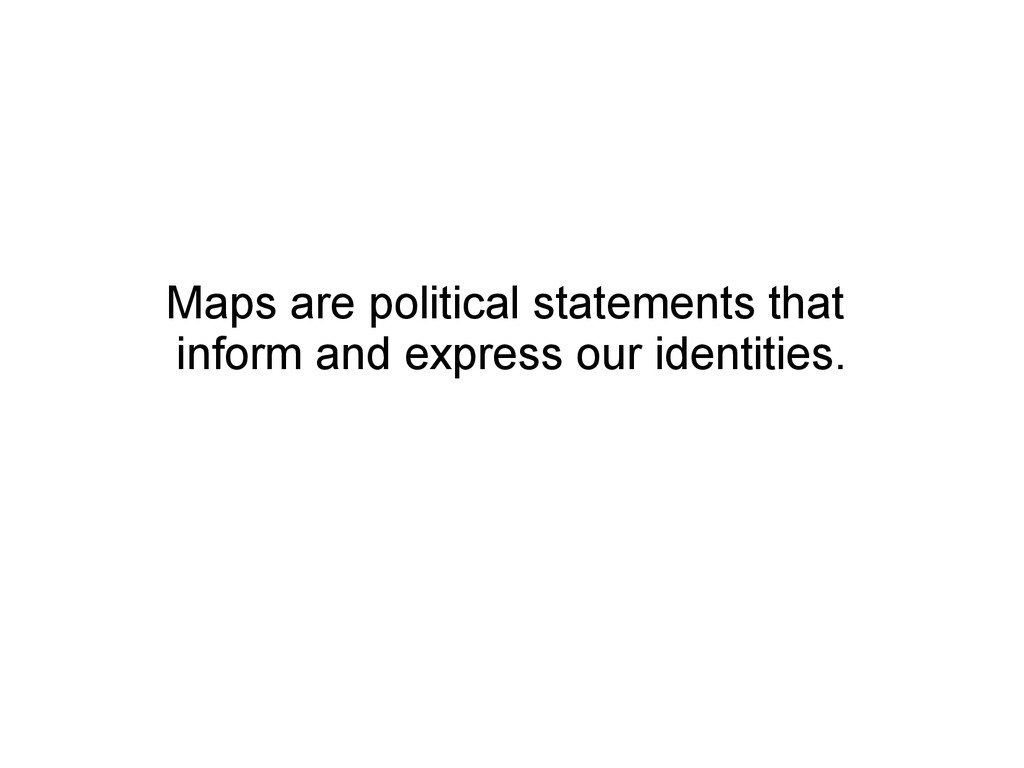 Maps are political statements that inform and e...