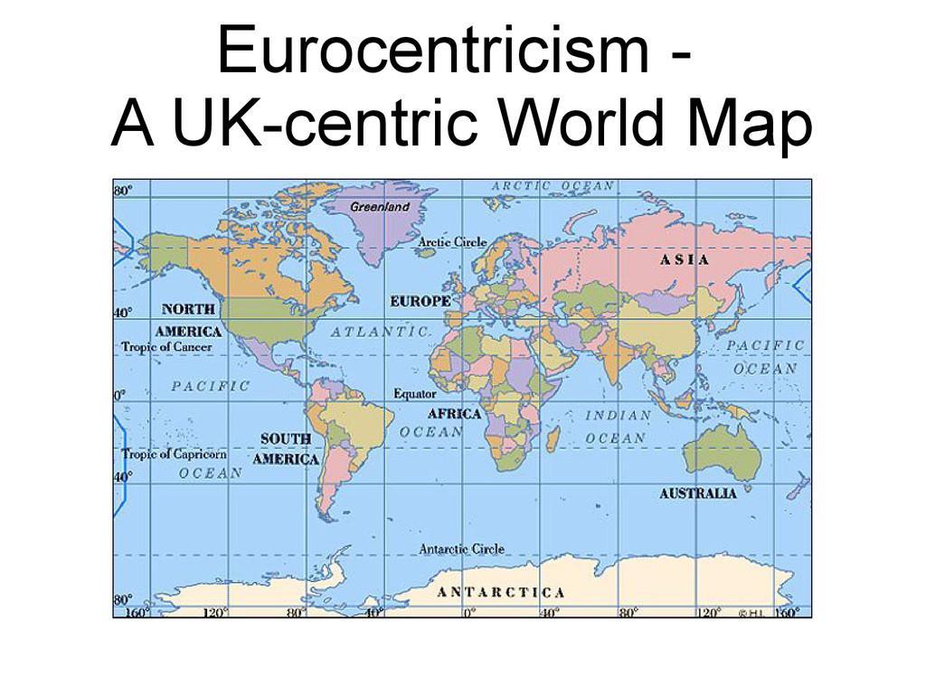Eurocentricism - A UK-centric World Map