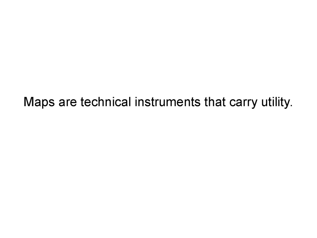 Maps are technical instruments that carry utili...
