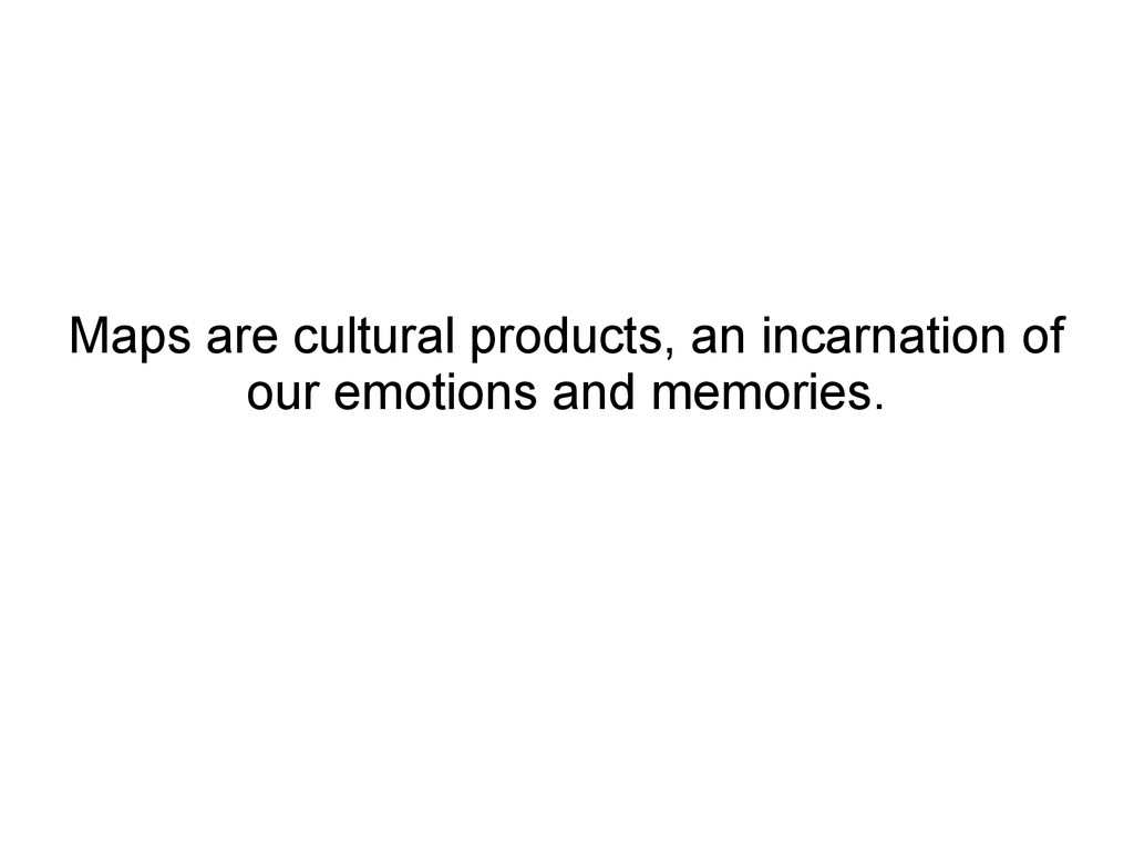 Maps are cultural products, an incarnation of o...