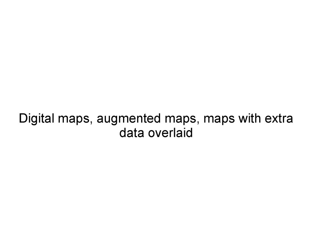 Digital maps, augmented maps, maps with extra d...