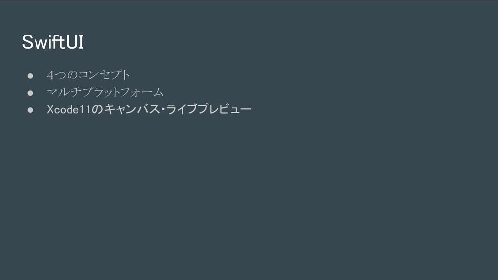 SwiftUI ● 4つのコンセプト ● マルチプラットフォーム ● Xcode11のキャン...