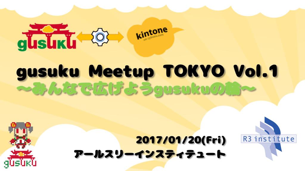 gusuku Meetup TOKYO Vol.1 〜みんなで広げようgusukuの輪〜 20...