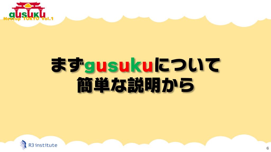 まずgusukuについて 簡単な説明から 6