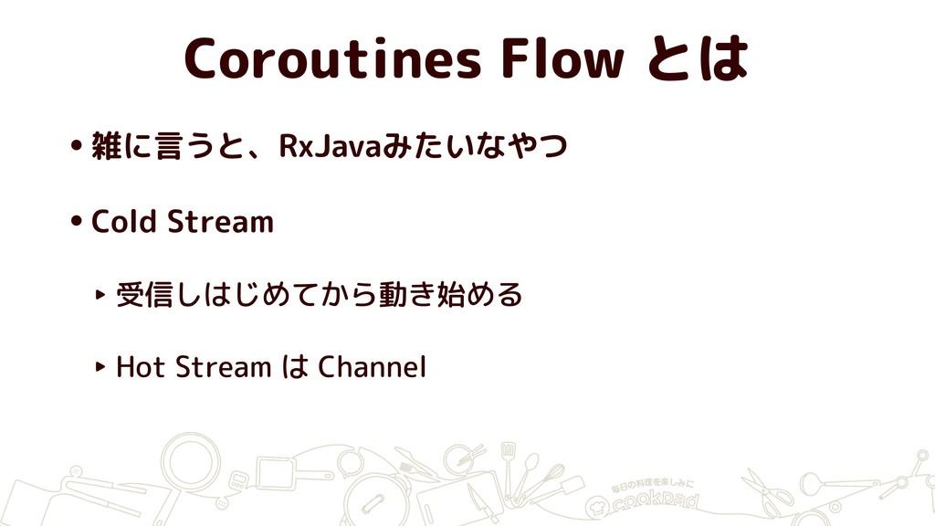 Coroutines Flow とは •雑に言うと、RxJavaみたいなやつ •Cold St...