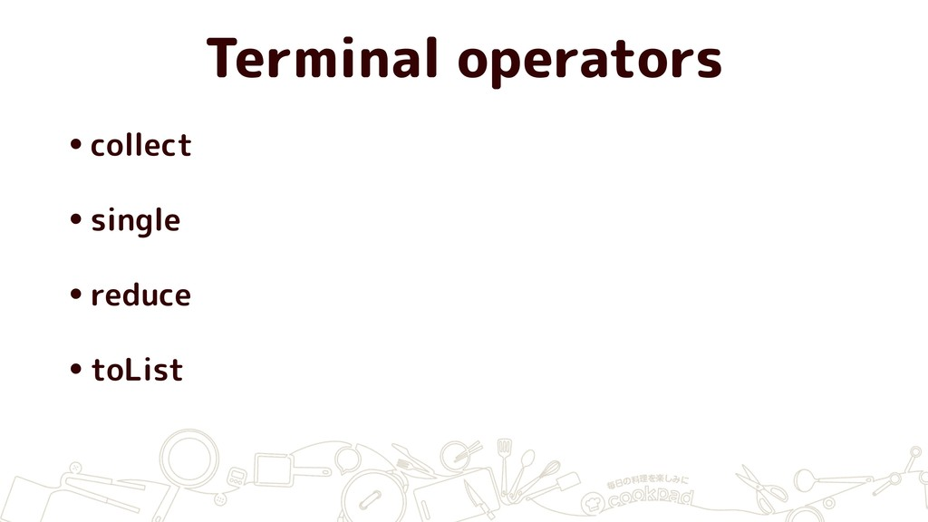 Terminal operators •collect •single •reduce •to...