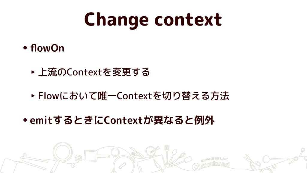 Change context •flowOn ‣ 上流のContextを変更する ‣ Flowに...