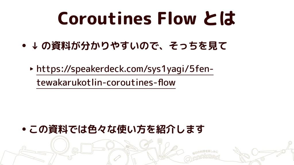 Coroutines Flow とは • ↓ の資料が分かりやすいので、そっちを見て ‣ ht...
