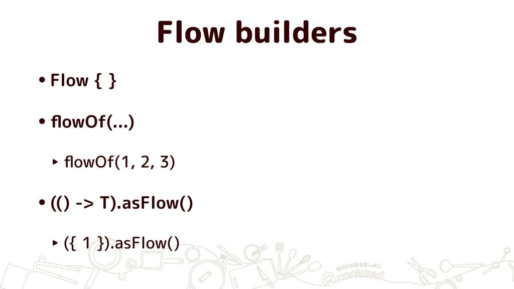 Flow builders •Flow { } •flowOf(...) ‣ flowOf(1, ...