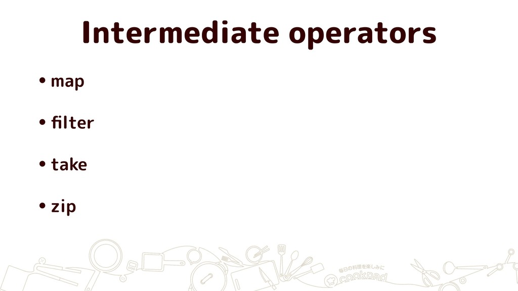 Intermediate operators •map •filter •take •zip
