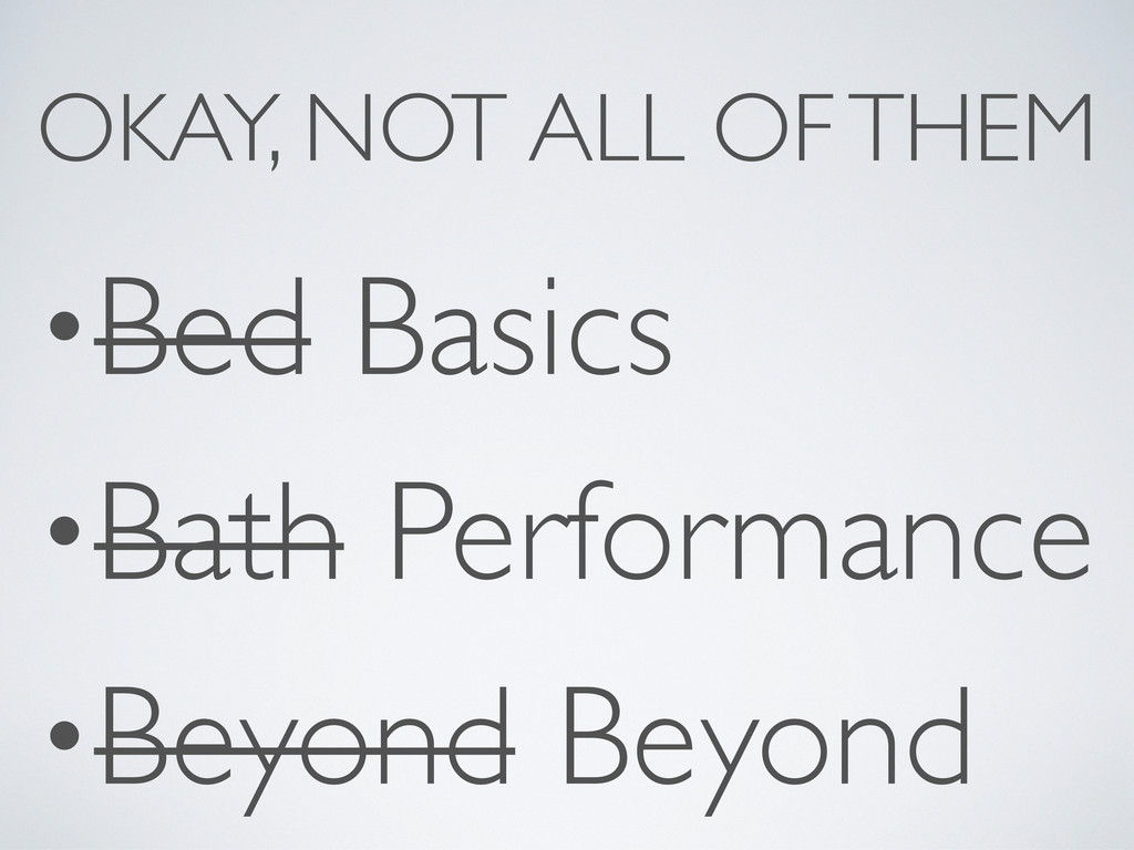 OKAY, NOT ALL OF THEM •Bed Basics •Bath Perform...
