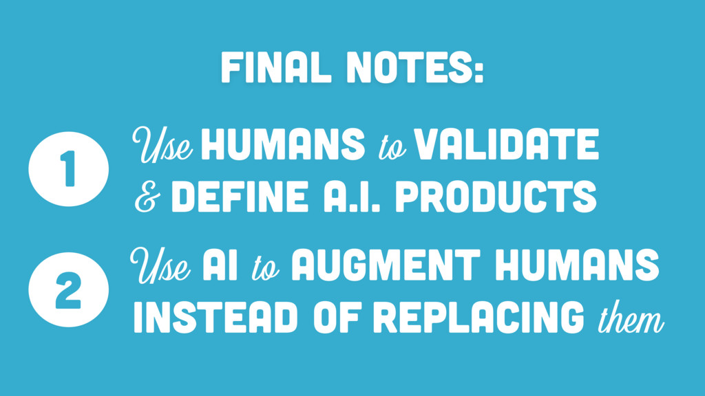 Final Notes: Use HUMANS to VALIDATE & DEFINE A....