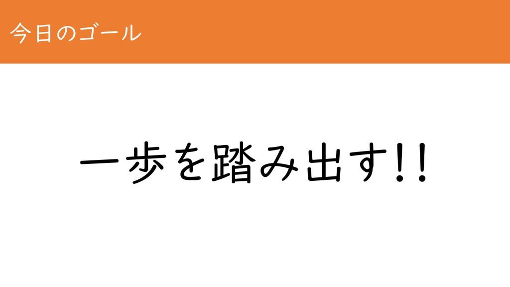 今日のゴール 一歩を踏み出す!!