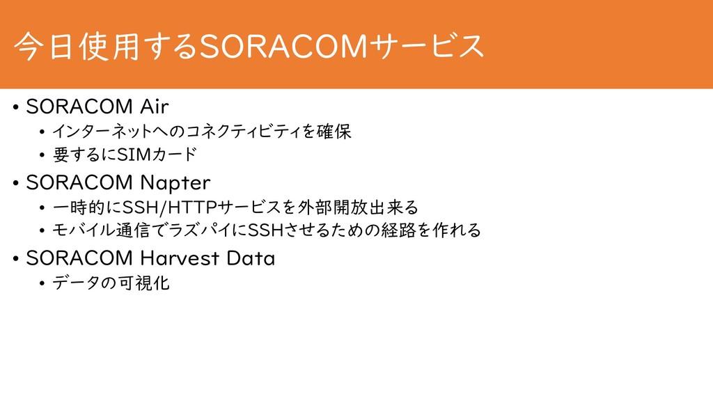 今日使用するSORACOMサービス • SORACOM Air • インターネットへのコネクテ...